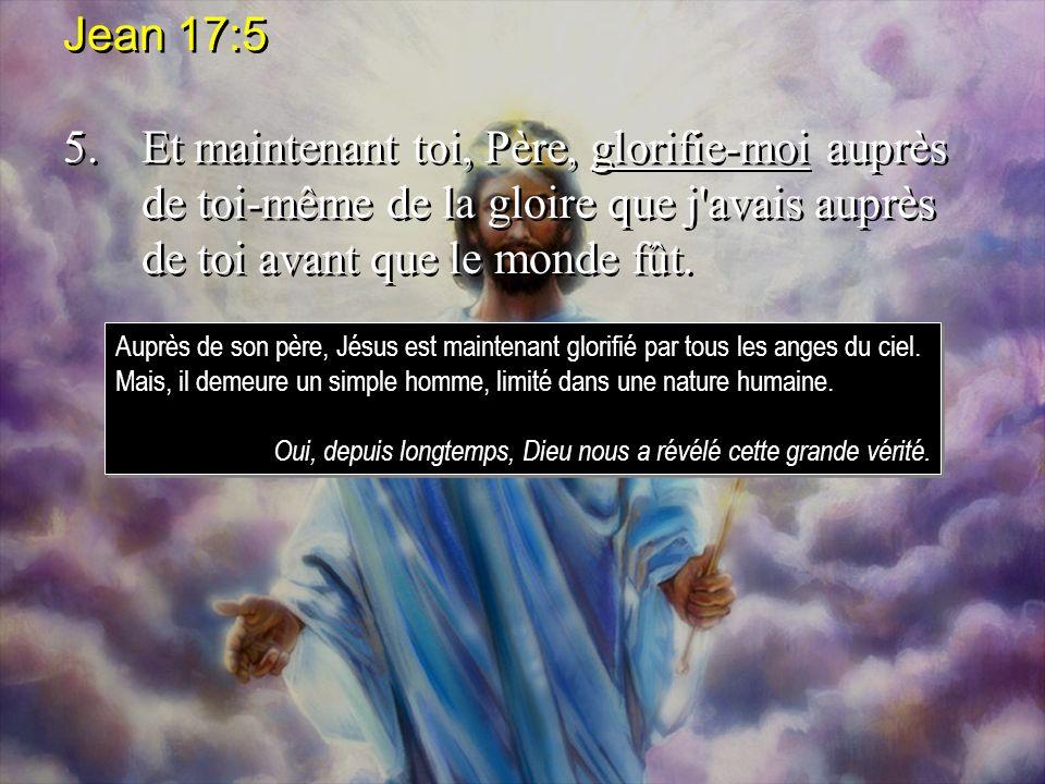 Jean 17:5 5. Et maintenant toi, Père, glorifie-moi auprès de toi-même de la gloire que j avais auprès de toi avant que le monde fût.