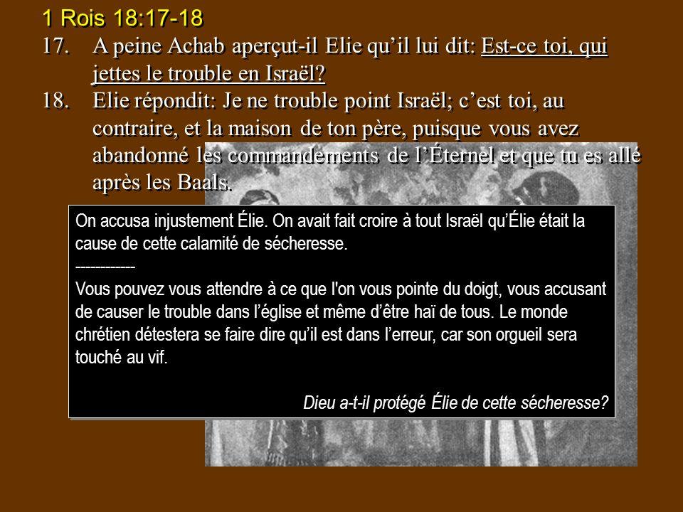 1 Rois 18:17-18 17. A peine Achab aperçut-il Elie qu'il lui dit: Est-ce toi, qui jettes le trouble en Israël