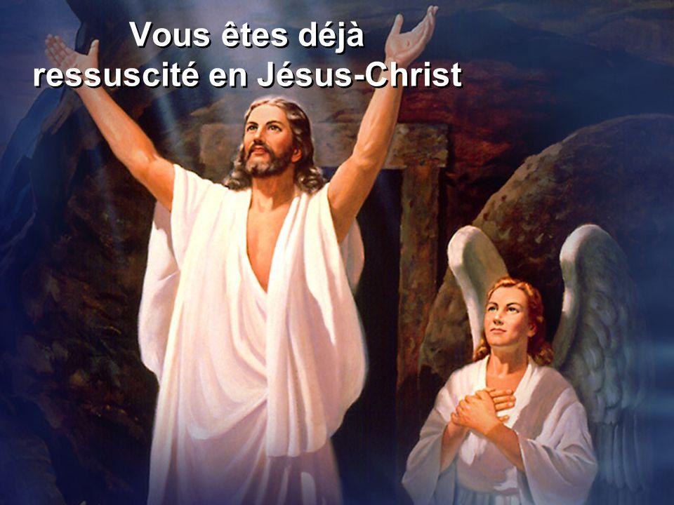Vous êtes déjà ressuscité en Jésus-Christ