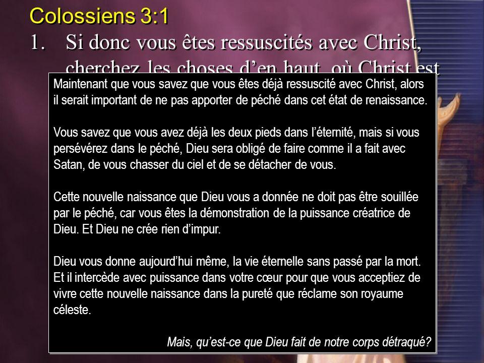 Colossiens 3:11. Si donc vous êtes ressuscités avec Christ, cherchez les choses d'en haut, où Christ est assis à la droite de Dieu.