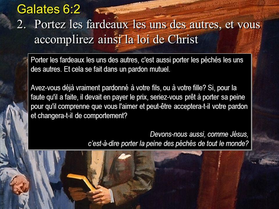 Galates 6:2 2. Portez les fardeaux les uns des autres, et vous accomplirez ainsi la loi de Christ.