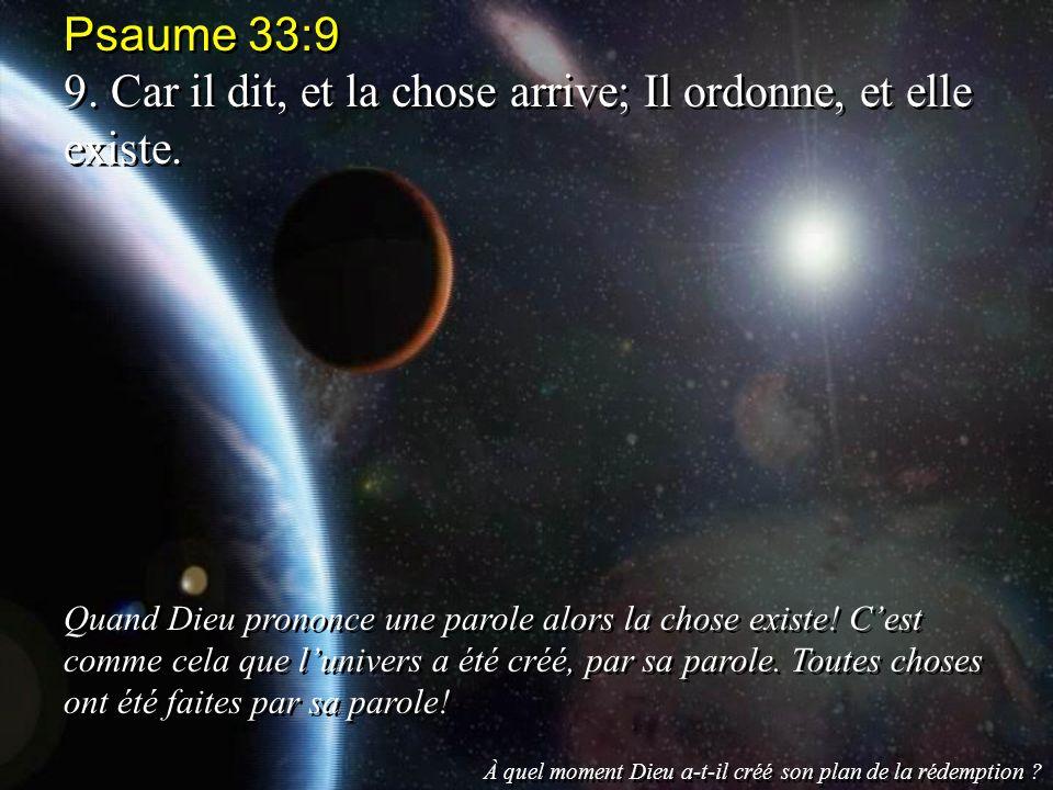 9. Car il dit, et la chose arrive; Il ordonne, et elle existe.