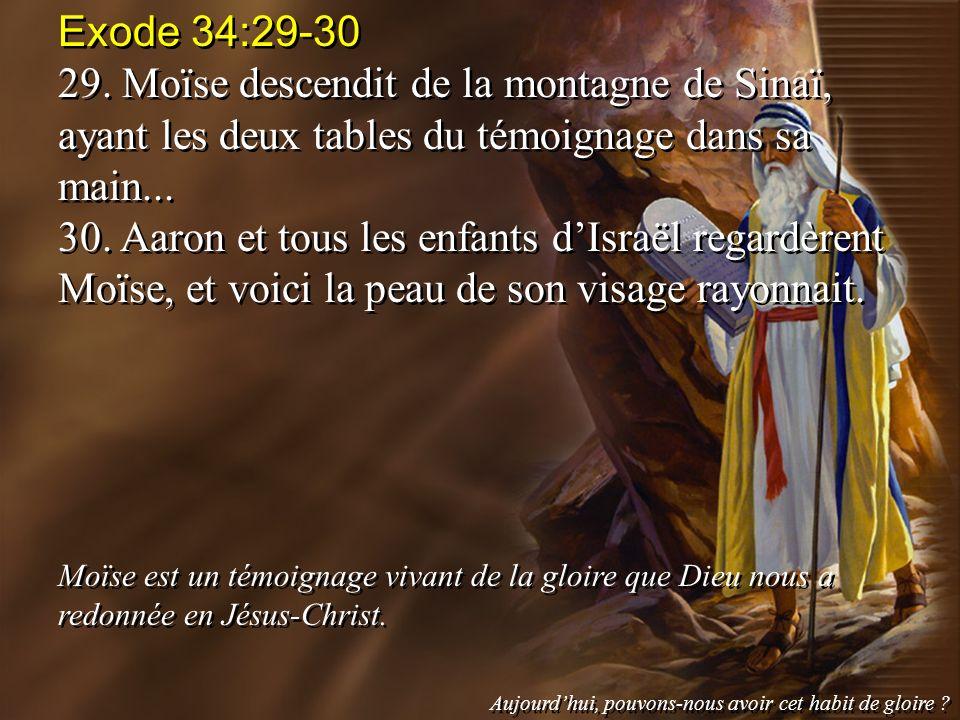 Exode 34:29-30 29. Moïse descendit de la montagne de Sinaï, ayant les deux tables du témoignage dans sa main...