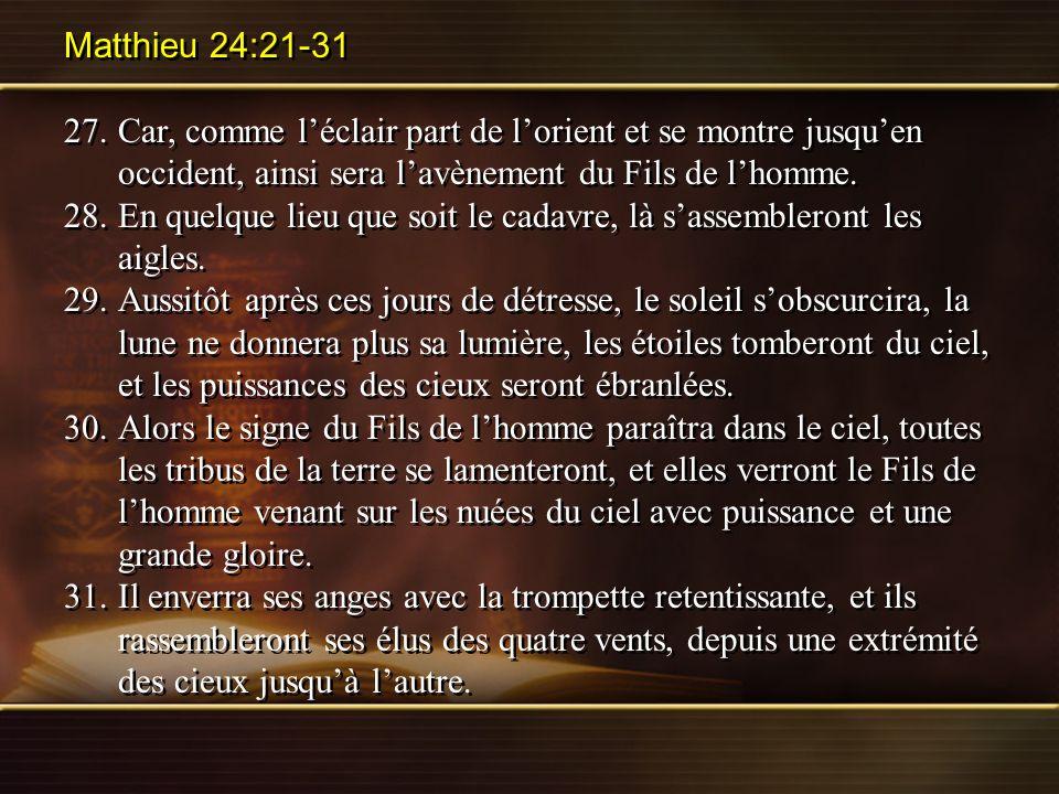 Matthieu 24:21-31 27. Car, comme l'éclair part de l'orient et se montre jusqu'en occident, ainsi sera l'avènement du Fils de l'homme.