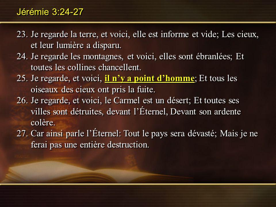 Jérémie 3:24-27 23. Je regarde la terre, et voici, elle est informe et vide; Les cieux, et leur lumière a disparu.