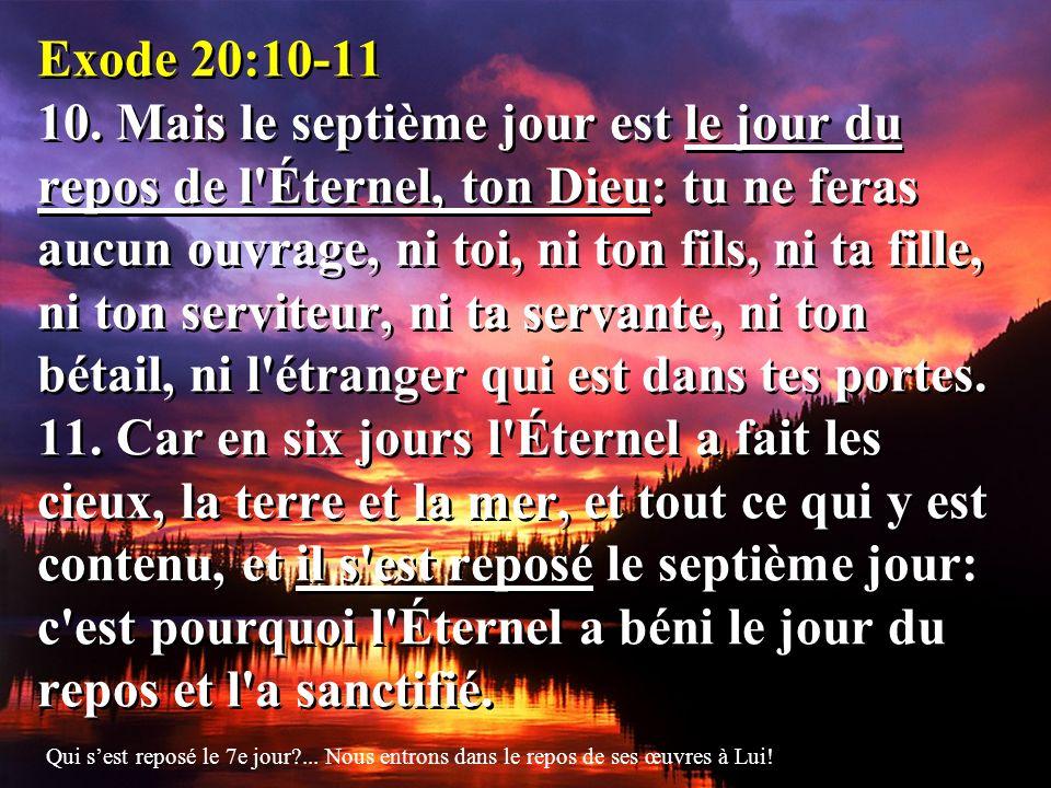 Exode 20:10-11 10. Mais le septième jour est le jour du repos de l Éternel, ton Dieu: tu ne feras aucun ouvrage, ni toi, ni ton fils, ni ta fille, ni ton serviteur, ni ta servante, ni ton bétail, ni l étranger qui est dans tes portes. 11. Car en six jours l Éternel a fait les cieux, la terre et la mer, et tout ce qui y est contenu, et il s est reposé le septième jour: c est pourquoi l Éternel a béni le jour du repos et l a sanctifié.