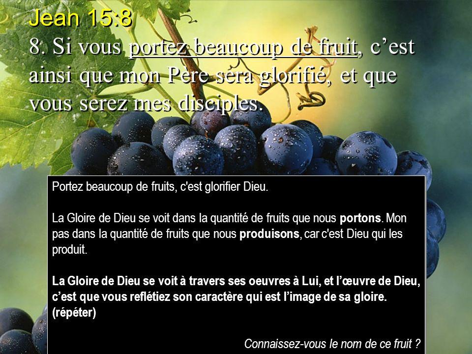 Jean 15:8 8. Si vous portez beaucoup de fruit, c'est ainsi que mon Père sera glorifié, et que vous serez mes disciples.