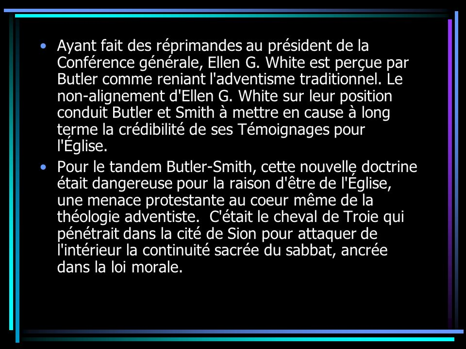 Ayant fait des réprimandes au président de la Conférence générale, Ellen G. White est perçue par Butler comme reniant l adventisme traditionnel. Le non-alignement d Ellen G. White sur leur position conduit Butler et Smith à mettre en cause à long terme la crédibilité de ses Témoignages pour l Église.