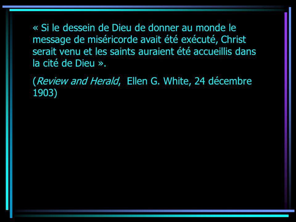 « Si le dessein de Dieu de donner au monde le message de miséricorde avait été exécuté, Christ serait venu et les saints auraient été accueillis dans la cité de Dieu ».