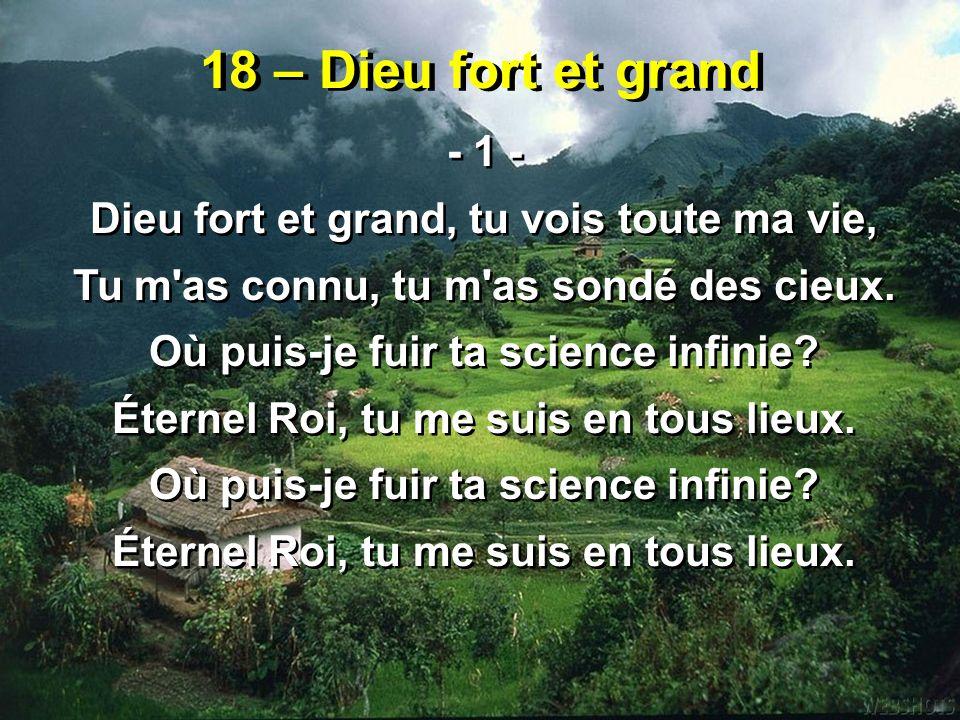 18 – Dieu fort et grand - 1 - Dieu fort et grand, tu vois toute ma vie, Tu m as connu, tu m as sondé des cieux.