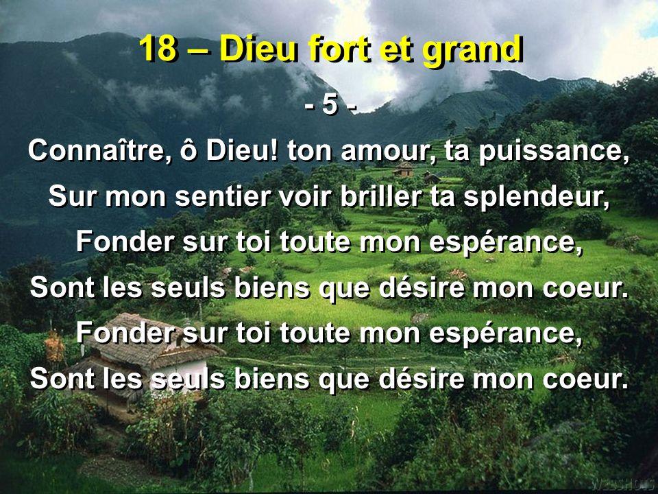 18 – Dieu fort et grand - 5 - Connaître, ô Dieu! ton amour, ta puissance, Sur mon sentier voir briller ta splendeur,