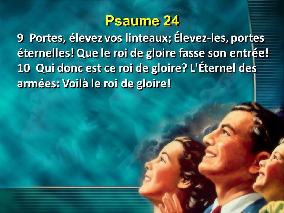 Psaume 24 9 Portes, élevez vos linteaux; Élevez-les, portes éternelles! Que le roi de gloire fasse son entrée!