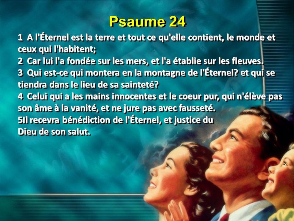 Psaume 24 1 A l Éternel est la terre et tout ce qu elle contient, le monde et ceux qui l habitent;