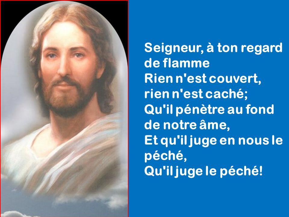 Seigneur, à ton regard de flamme Rien n est couvert, rien n est caché; Qu il pénètre au fond de notre âme, Et qu il juge en nous le péché, Qu il juge le péché!