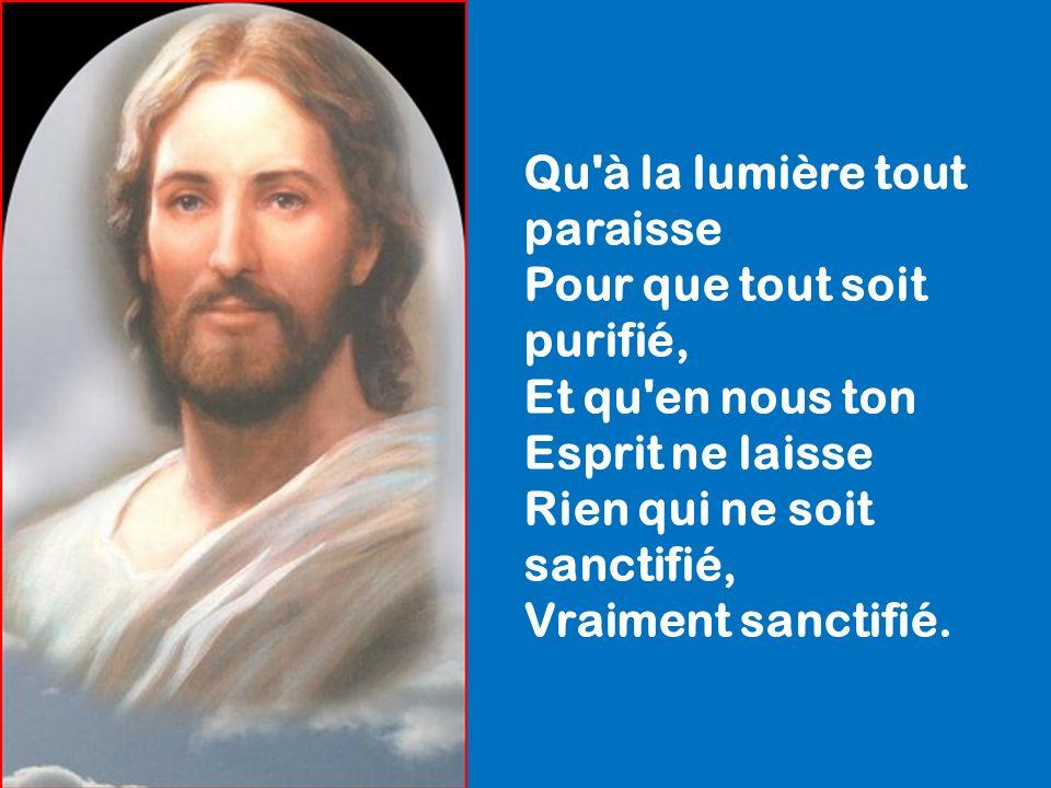 Qu à la lumière tout paraisse Pour que tout soit purifié, Et qu en nous ton Esprit ne laisse Rien qui ne soit sanctifié, Vraiment sanctifié.