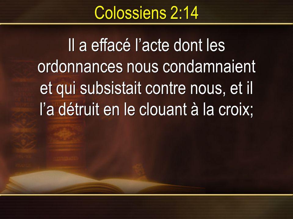 Colossiens 2:14 Il a effacé l'acte dont les ordonnances nous condamnaient et qui subsistait contre nous, et il l'a détruit en le clouant à la croix;