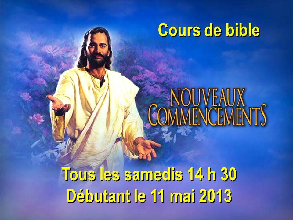 Cours de bible Tous les samedis 14 h 30 Débutant le 11 mai 2013