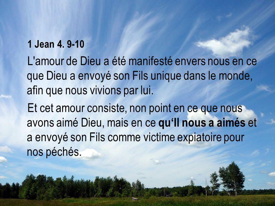 1 Jean 4. 9-10 L amour de Dieu a été manifesté envers nous en ce que Dieu a envoyé son Fils unique dans le monde, afin que nous vivions par lui.