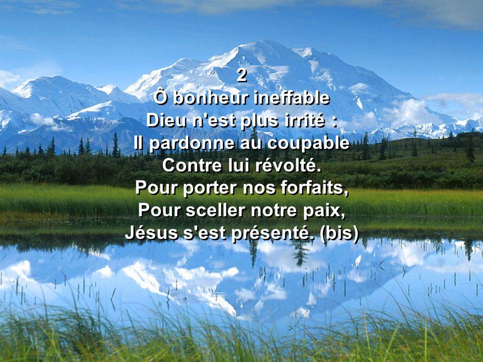 2 Ô bonheur ineffable Dieu n est plus irrité : Il pardonne au coupable Contre lui révolté.