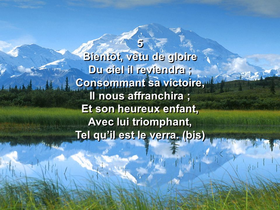 5 Bientôt, vêtu de gloire Du ciel il reviendra ; Consommant sa victoire, Il nous affranchira ; Et son heureux enfant, Avec lui triomphant, Tel qu'il est le verra.