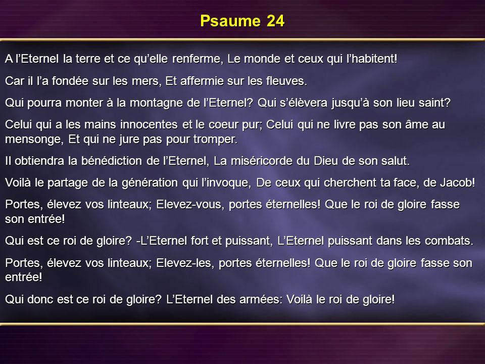 Psaume 24 A l'Eternel la terre et ce qu'elle renferme, Le monde et ceux qui l'habitent! Car il l'a fondée sur les mers, Et affermie sur les fleuves.