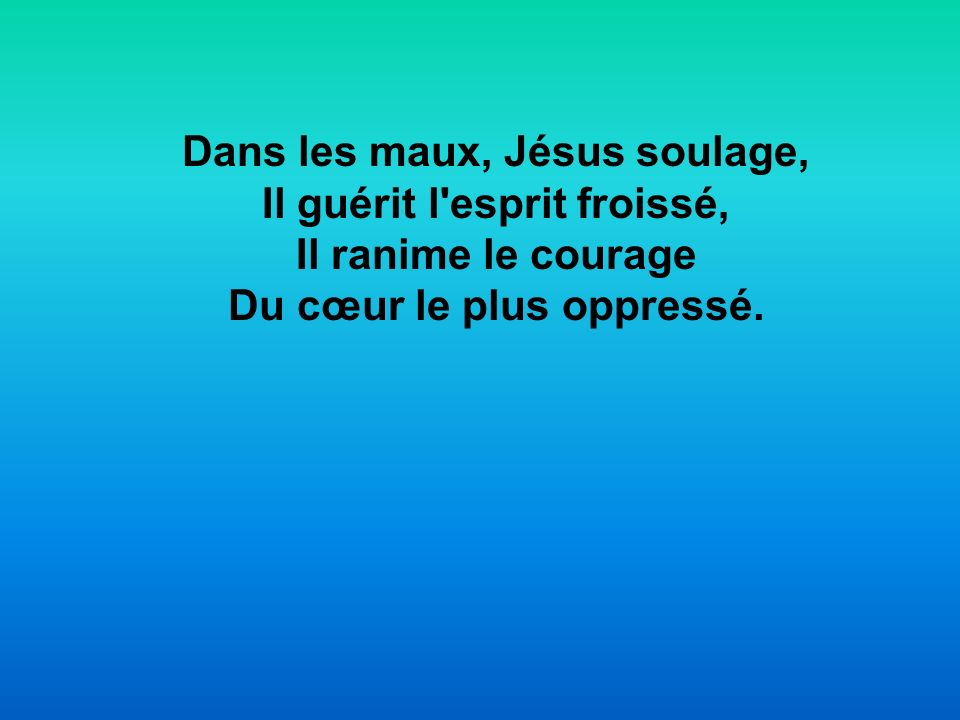 Dans les maux, Jésus soulage, Il guérit l esprit froissé, Il ranime le courage Du cœur le plus oppressé.
