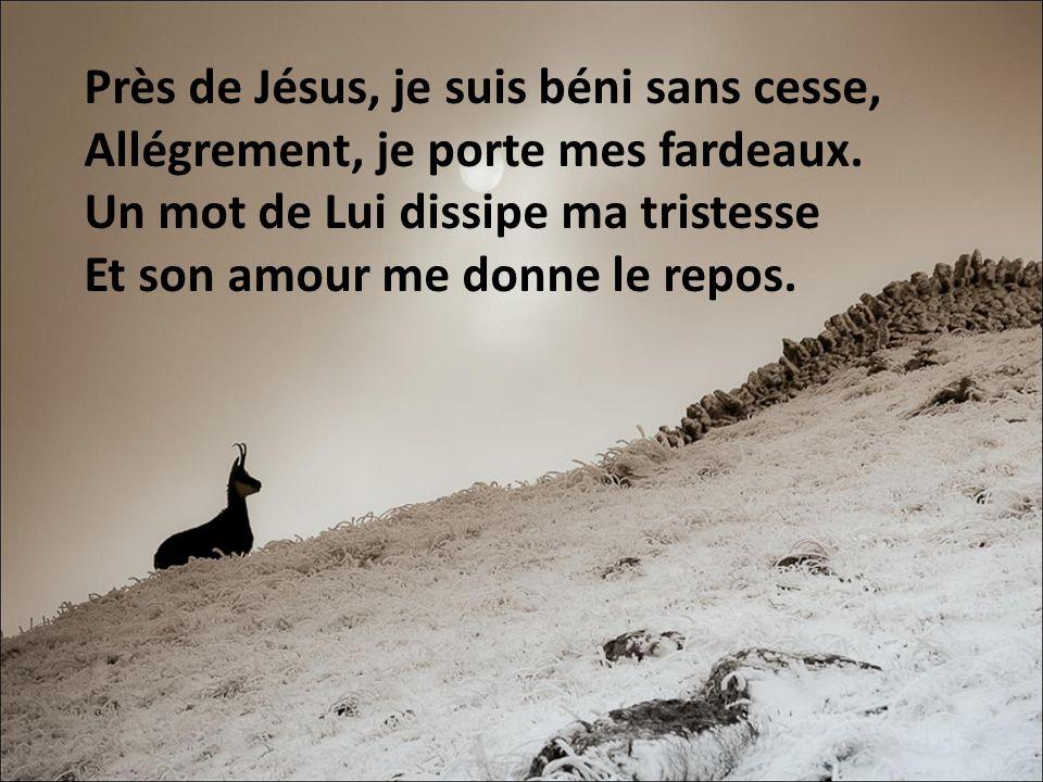 Près de Jésus, je suis béni sans cesse, Allégrement, je porte mes fardeaux.