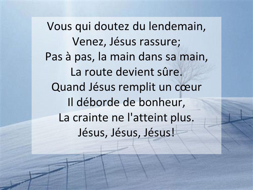 Vous qui doutez du lendemain, Venez, Jésus rassure; Pas à pas, la main dans sa main, La route devient sûre.