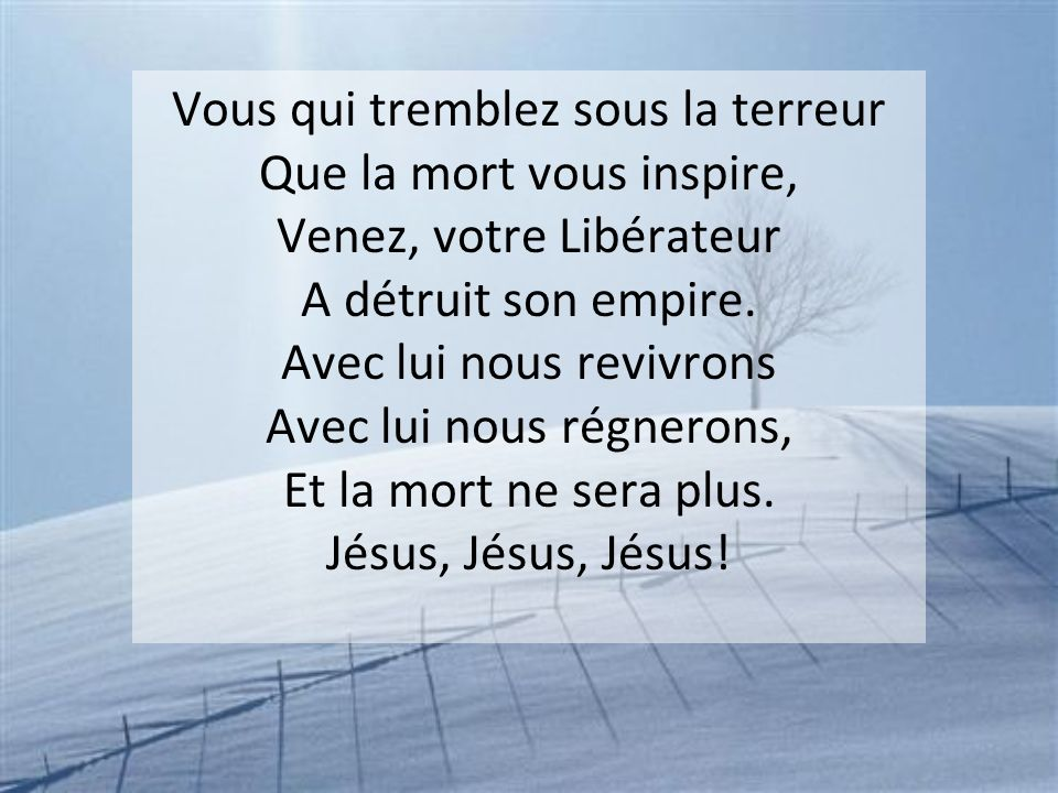 Vous qui tremblez sous la terreur Que la mort vous inspire, Venez, votre Libérateur A détruit son empire.