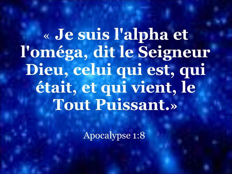 « Je suis l alpha et l oméga, dit le Seigneur Dieu, celui qui est, qui était, et qui vient, le Tout Puissant.»