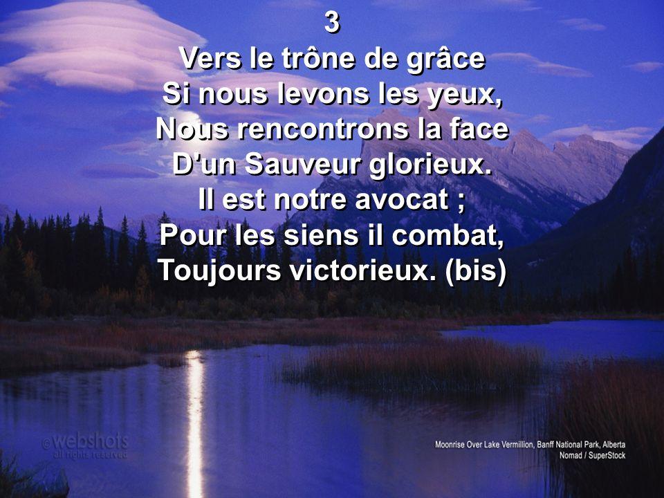 3 Vers le trône de grâce Si nous levons les yeux, Nous rencontrons la face D un Sauveur glorieux.