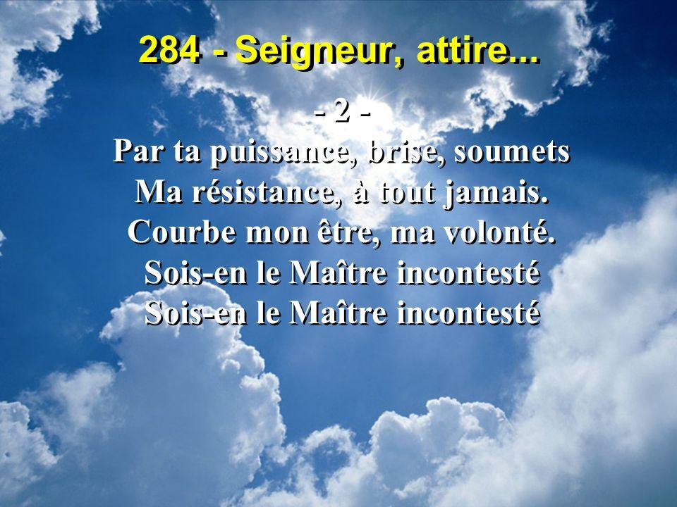 284 - Seigneur, attire... - 2 - Par ta puissance, brise, soumets