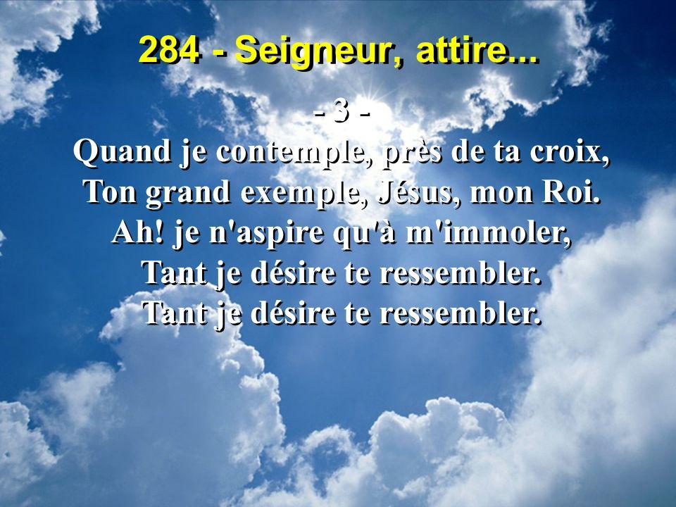 284 - Seigneur, attire... - 3 - Quand je contemple, près de ta croix,