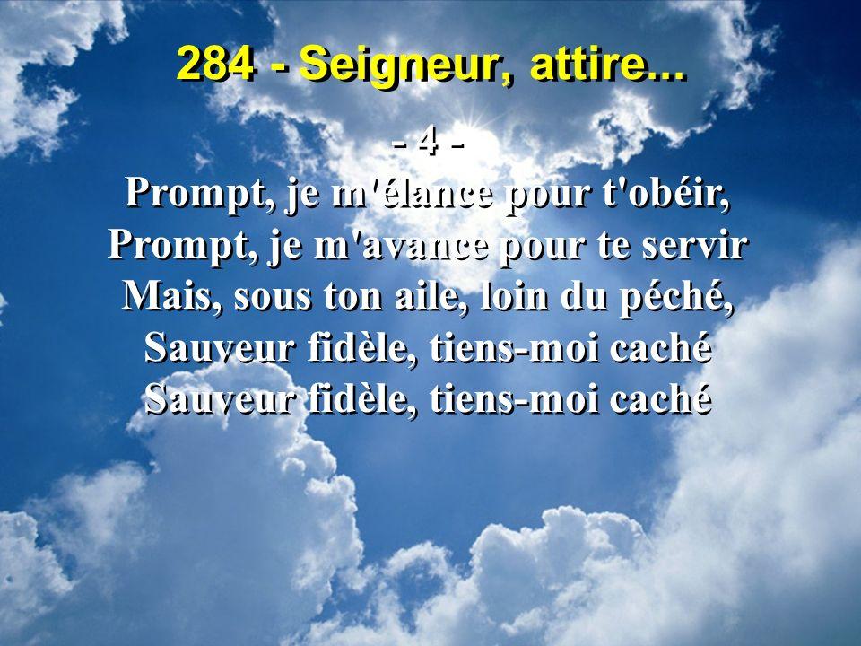 284 - Seigneur, attire... - 4 - Prompt, je m élance pour t obéir,