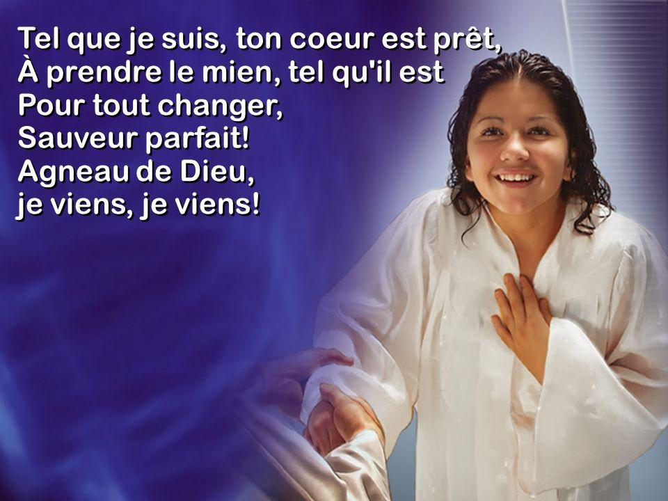 Tel que je suis, ton coeur est prêt, À prendre le mien, tel qu il est Pour tout changer, Sauveur parfait! Agneau de Dieu, je viens, je viens!