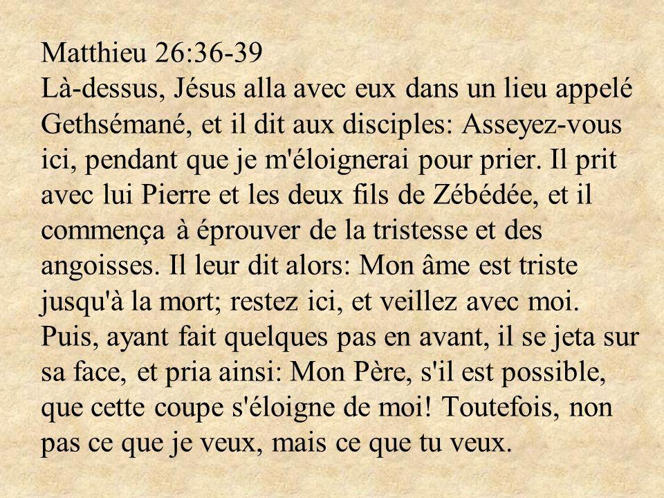 Matthieu 26:36-39 Là-dessus, Jésus alla avec eux dans un lieu appelé Gethsémané, et il dit aux disciples: Asseyez-vous ici, pendant que je m éloignerai pour prier.