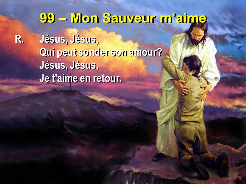 99 – Mon Sauveur m'aime R. Jésus, Jésus, Qui peut sonder son amour