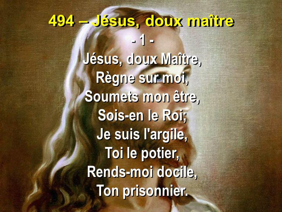 494 – Jésus, doux maître - 1 - Jésus, doux Maître, Règne sur moi, Soumets mon être, Sois-en le Roi;