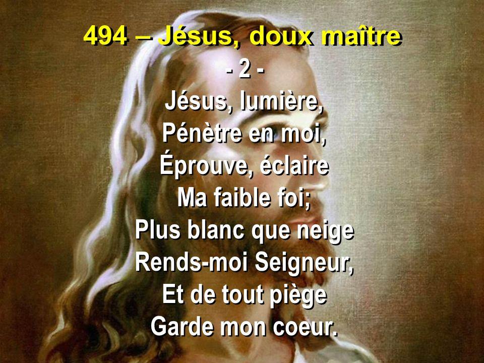 494 – Jésus, doux maître - 2 - Jésus, lumière, Pénètre en moi, Éprouve, éclaire. Ma faible foi;