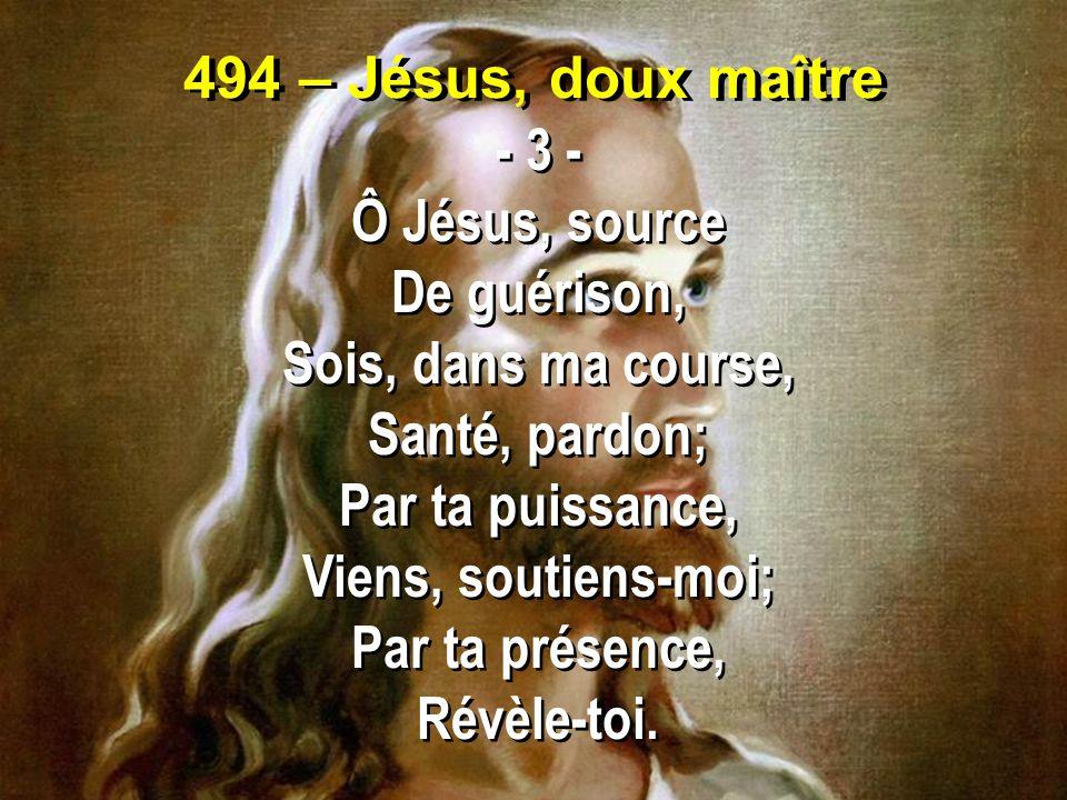 494 – Jésus, doux maître - 3 - Ô Jésus, source. De guérison, Sois, dans ma course, Santé, pardon;