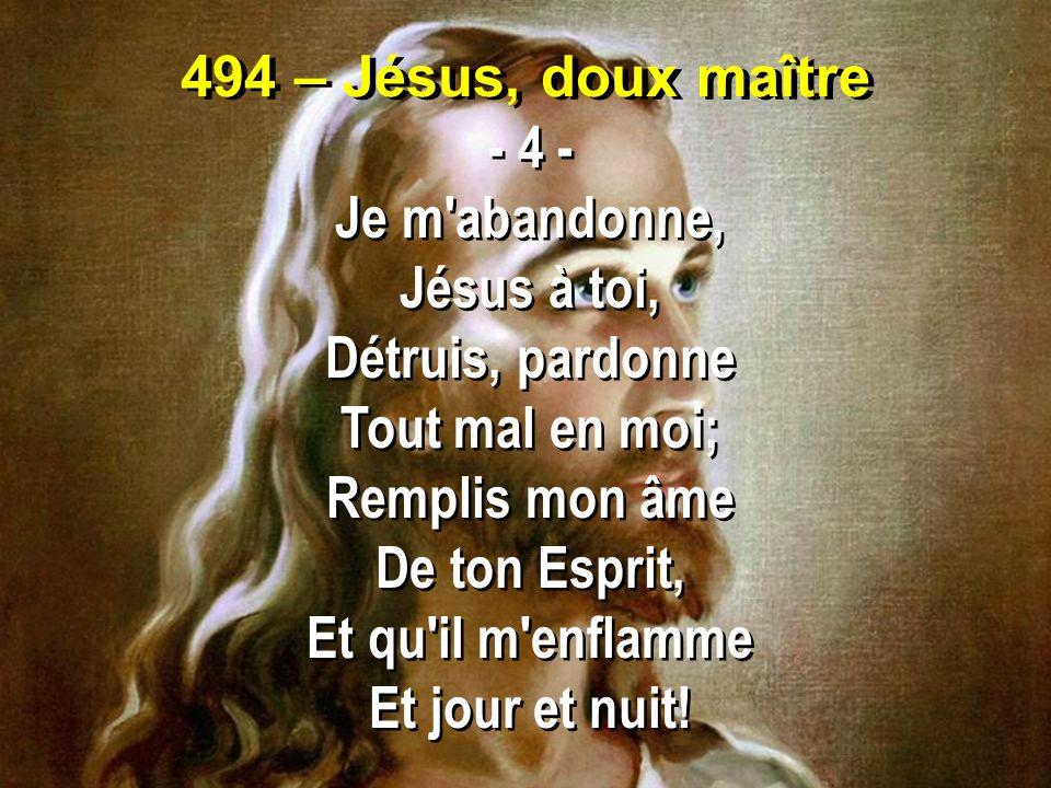 494 – Jésus, doux maître - 4 - Je m abandonne, Jésus à toi, Détruis, pardonne. Tout mal en moi;