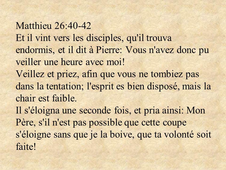 Matthieu 26:40-42 Et il vint vers les disciples, qu il trouva endormis, et il dit à Pierre: Vous n avez donc pu veiller une heure avec moi.