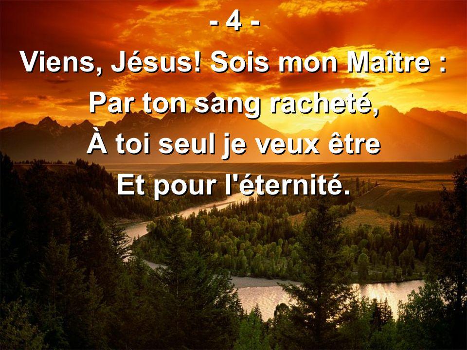Viens, Jésus! Sois mon Maître :