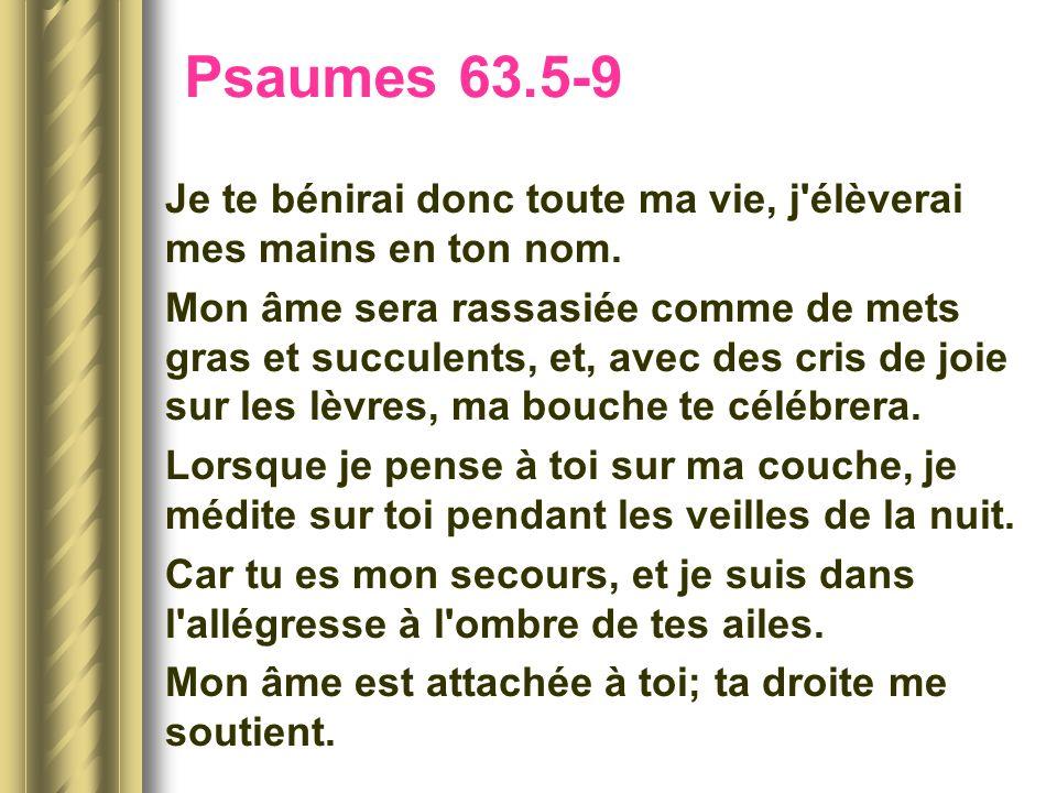 Psaumes 63.5-9Je te bénirai donc toute ma vie, j élèverai mes mains en ton nom.