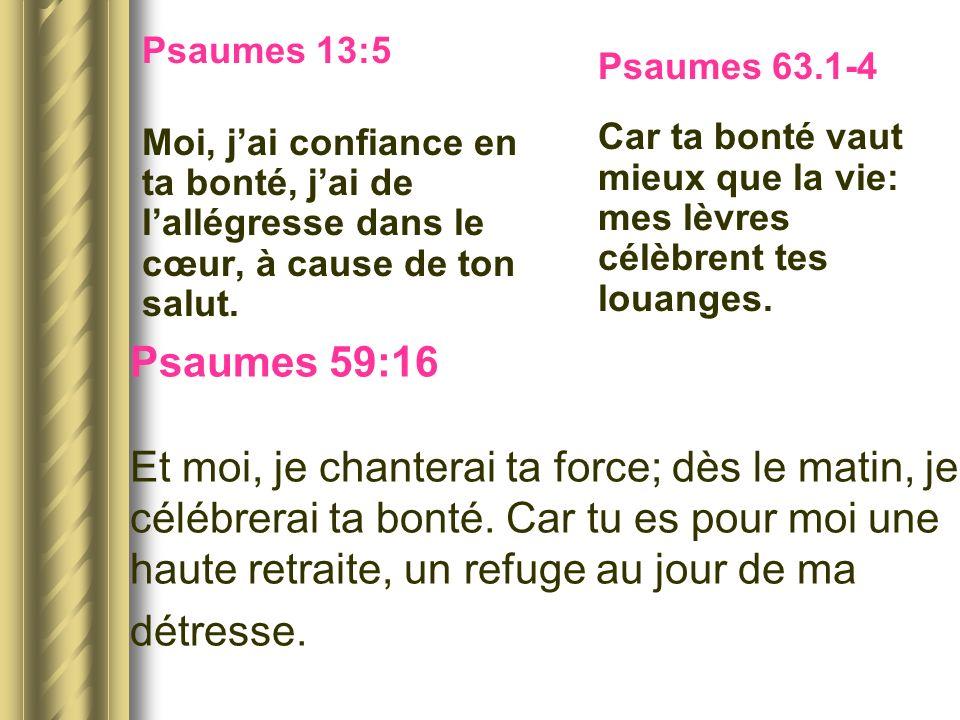 Psaumes 13:5Moi, j'ai confiance en ta bonté, j'ai de l'allégresse dans le cœur, à cause de ton salut.