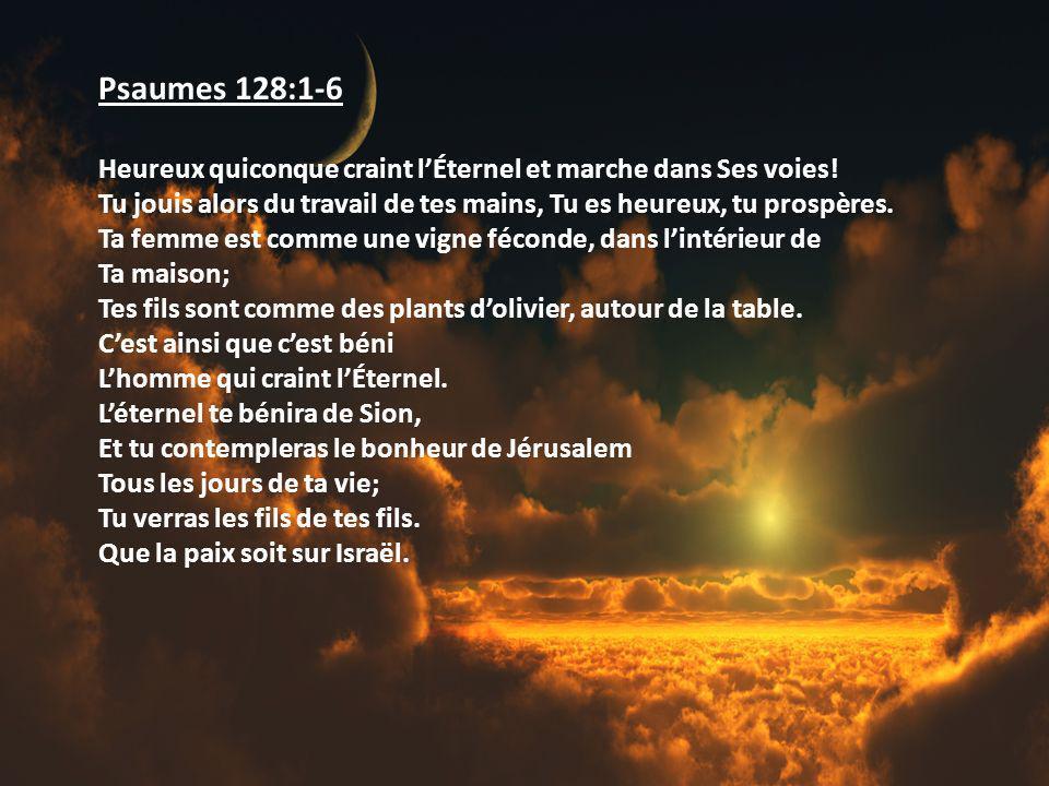 Psaumes 128:1-6 Heureux quiconque craint l'Éternel et marche dans Ses voies! Tu jouis alors du travail de tes mains, Tu es heureux, tu prospères.