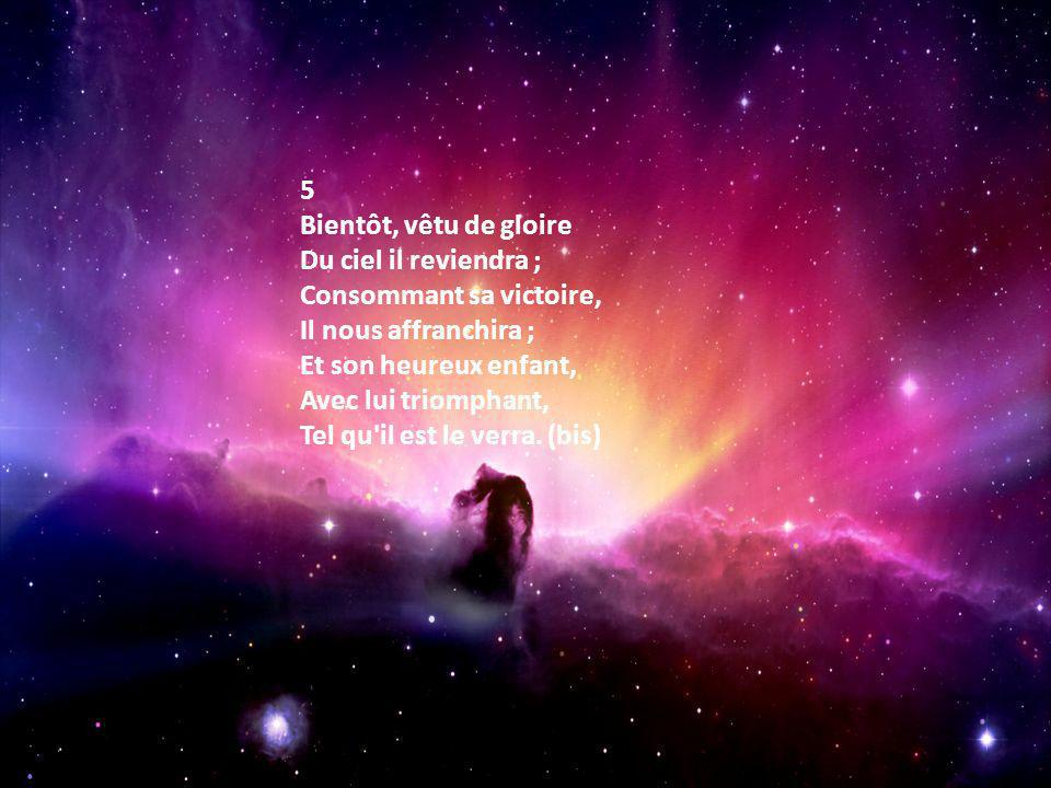 5 Bientôt, vêtu de gloire Du ciel il reviendra ; Consommant sa victoire, Il nous affranchira ; Et son heureux enfant, Avec lui triomphant, Tel qu il est le verra.