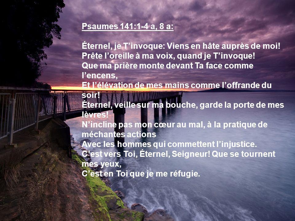 Psaumes 141:1-4 a, 8 a: Éternel, je T'invoque: Viens en hâte auprès de moi! Prête l'oreille à ma voix, quand je T'invoque!