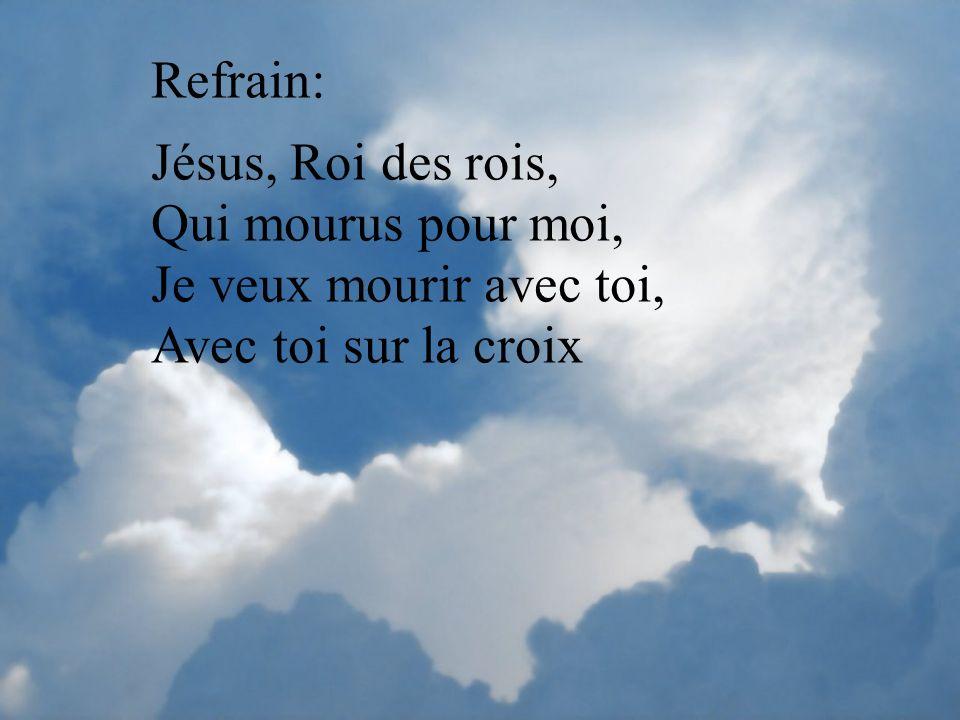 Refrain: Jésus, Roi des rois, Qui mourus pour moi, Je veux mourir avec toi, Avec toi sur la croix.
