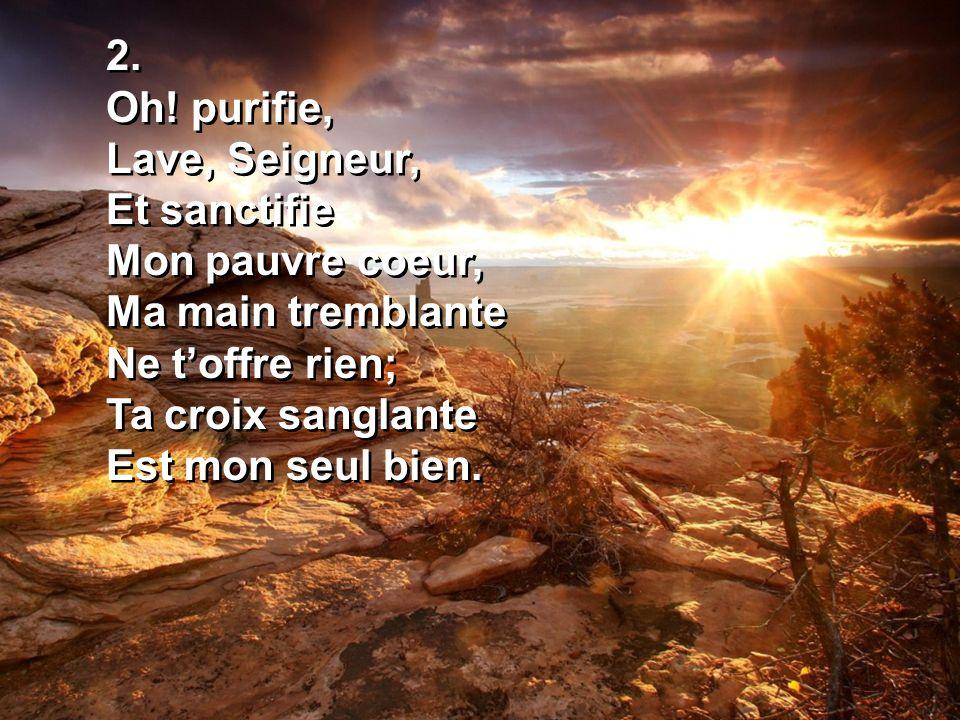 2.Oh! purifie, Lave, Seigneur, Et sanctifie. Mon pauvre coeur, Ma main tremblante. Ne t'offre rien;